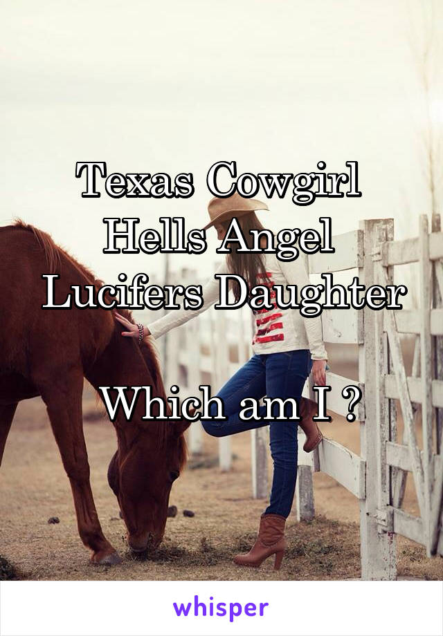 Texas Cowgirl  Hells Angel  Lucifers Daughter   Which am I ?