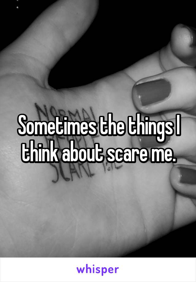 Sometimes the things I think about scare me.
