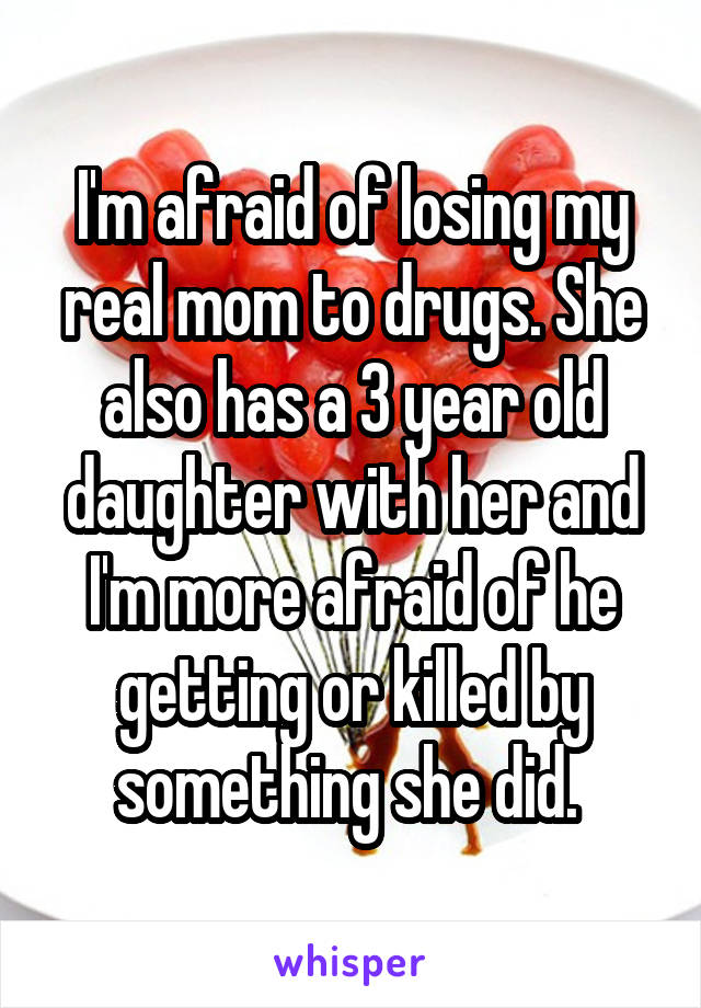I'm afraid of losing my real mom to drugs. She also has a 3 year old daughter with her and I'm more afraid of he getting or killed by something she did.
