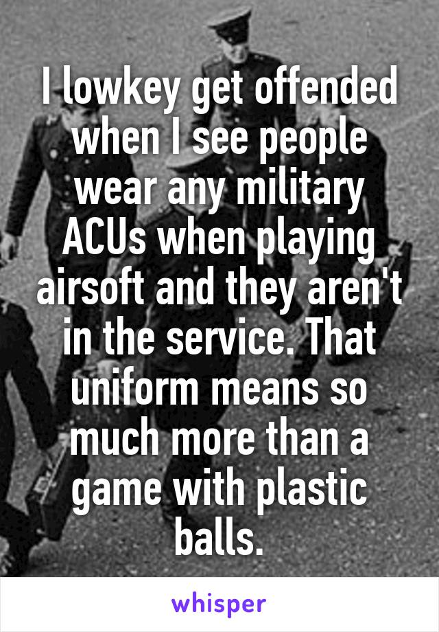 I lowkey get offended when I see people wear any military ACUs when playing airsoft and they aren't in the service. That uniform means so much more than a game with plastic balls.