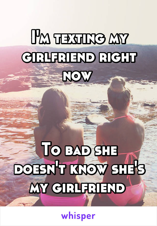 I'm texting my girlfriend right now     To bad she doesn't know she's my girlfriend