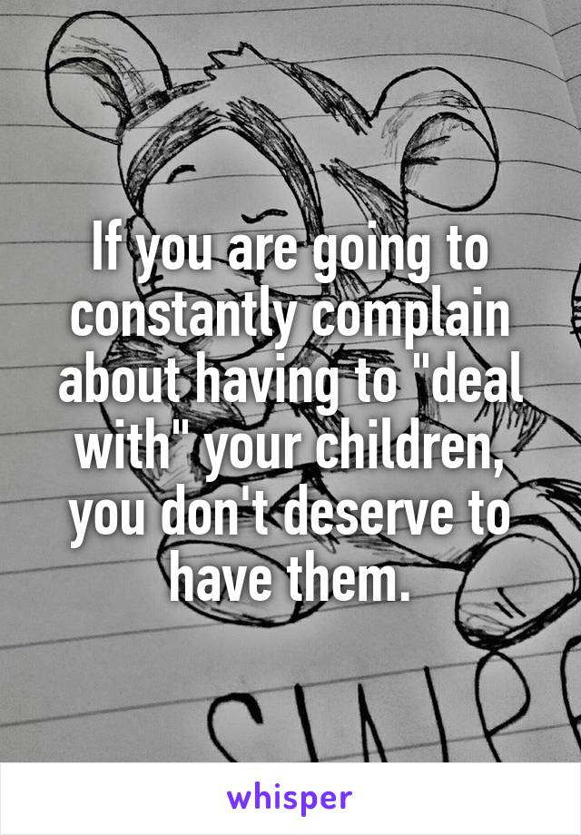 """If you are going to constantly complain about having to """"deal with"""" your children, you don't deserve to have them."""