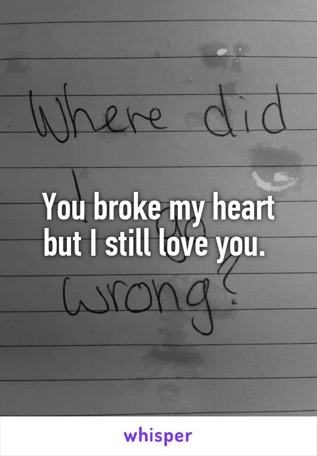 You broke my heart but I still love you.