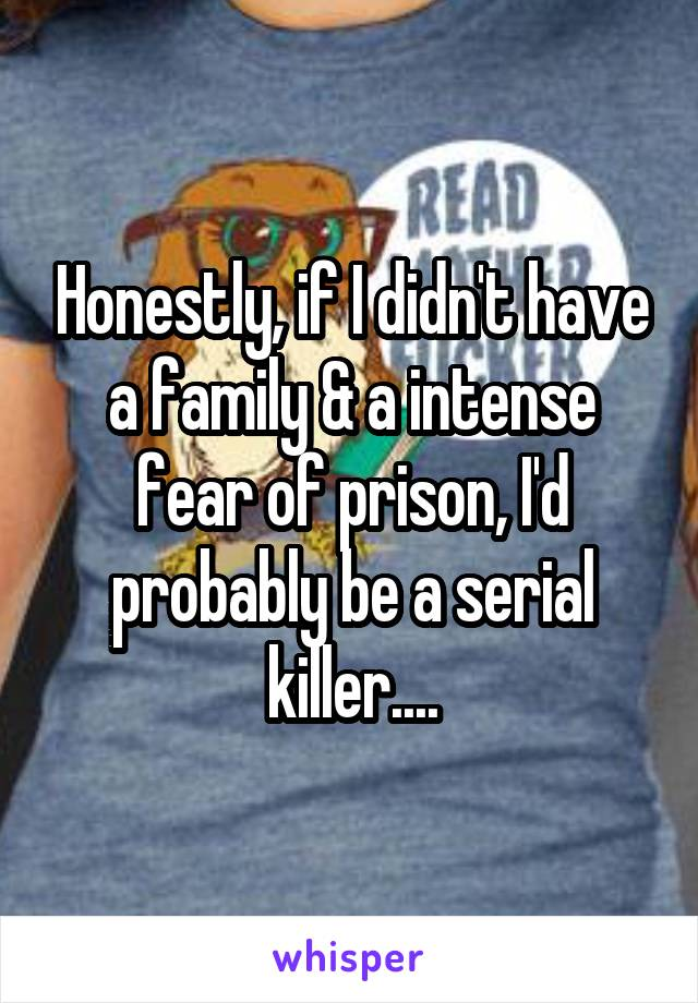 Honestly, if I didn't have a family & a intense fear of prison, I'd probably be a serial killer....