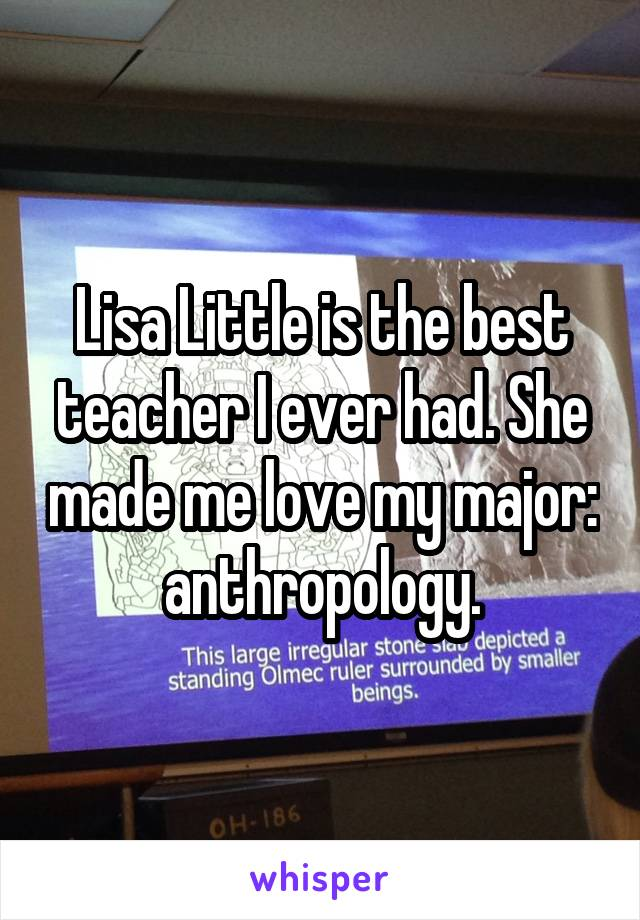 Lisa Little is the best teacher I ever had. She made me love my major: anthropology.