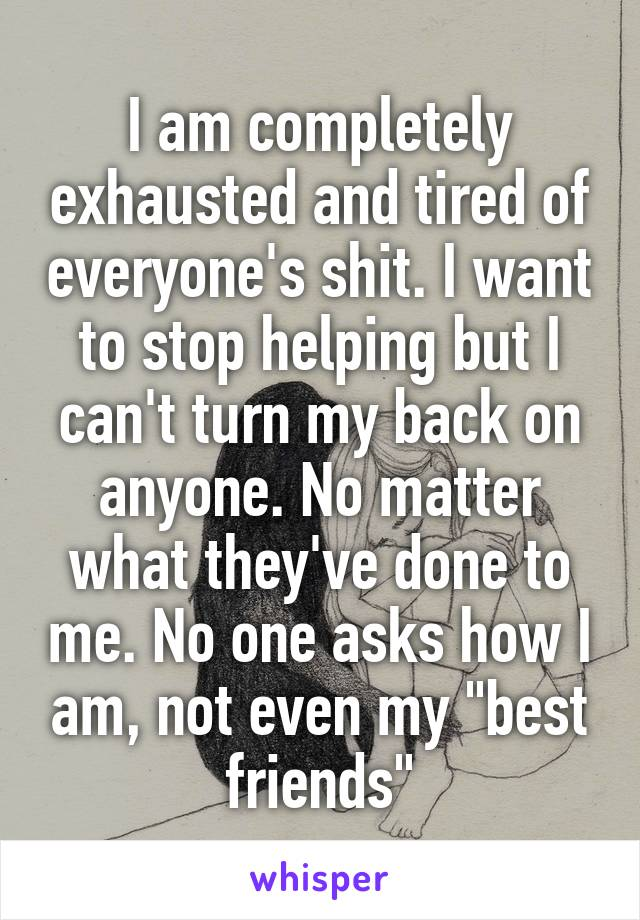 "I am completely exhausted and tired of everyone's shit. I want to stop helping but I can't turn my back on anyone. No matter what they've done to me. No one asks how I am, not even my ""best friends"""