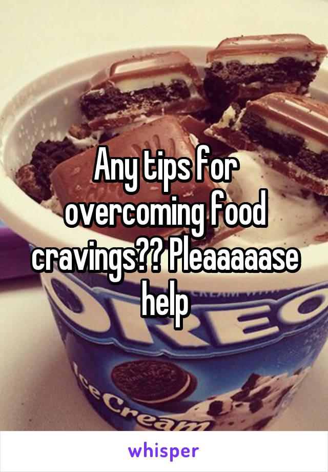 Any tips for overcoming food cravings?? Pleaaaaase help