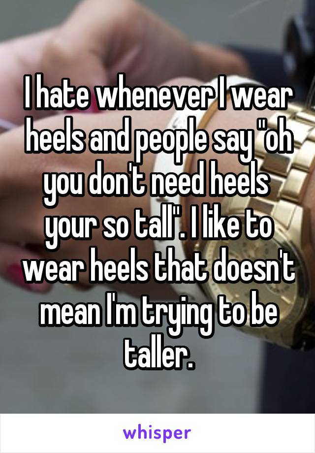 """I hate whenever I wear heels and people say """"oh you don't need heels  your so tall"""". I like to wear heels that doesn't mean I'm trying to be taller."""