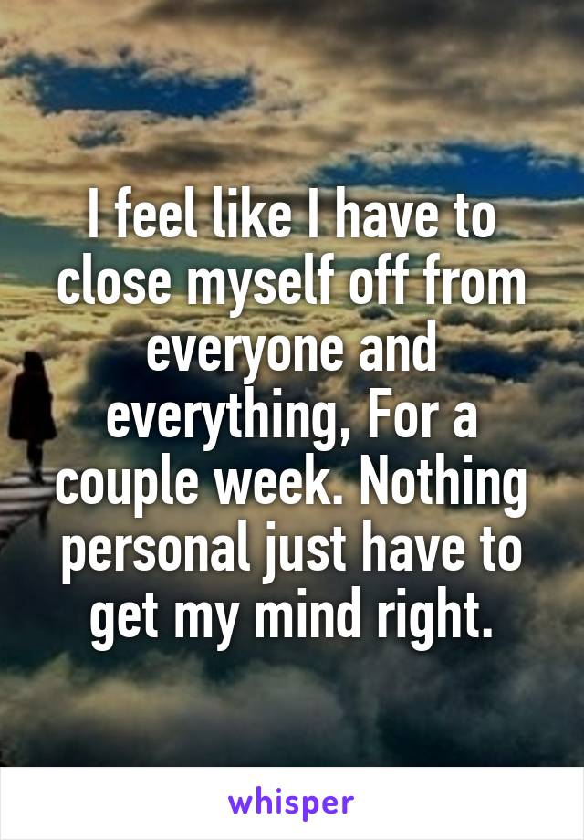 I feel like I have to close myself off from everyone and everything, For a couple week. Nothing personal just have to get my mind right.