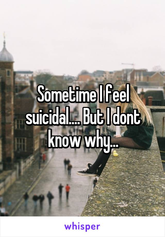 Sometime I feel suicidal.... But I dont know why...