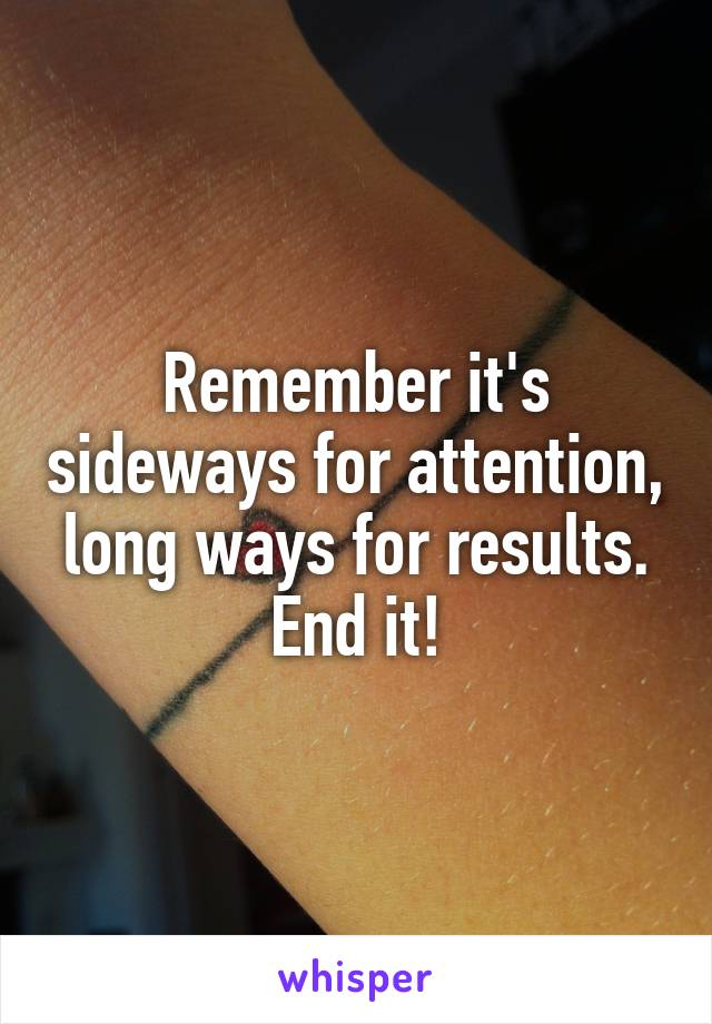 Remember it's sideways for attention, long ways for results. End it!