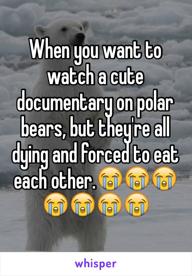 When you want to watch a cute documentary on polar bears, but they're all dying and forced to eat each other.😭😭😭😭😭😭😭