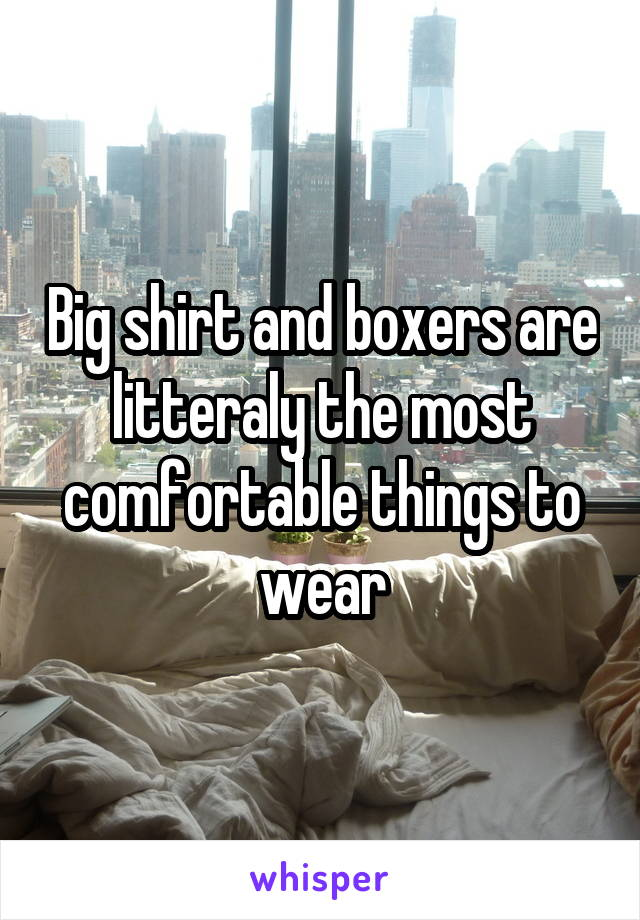 Big shirt and boxers are litteraly the most comfortable things to wear