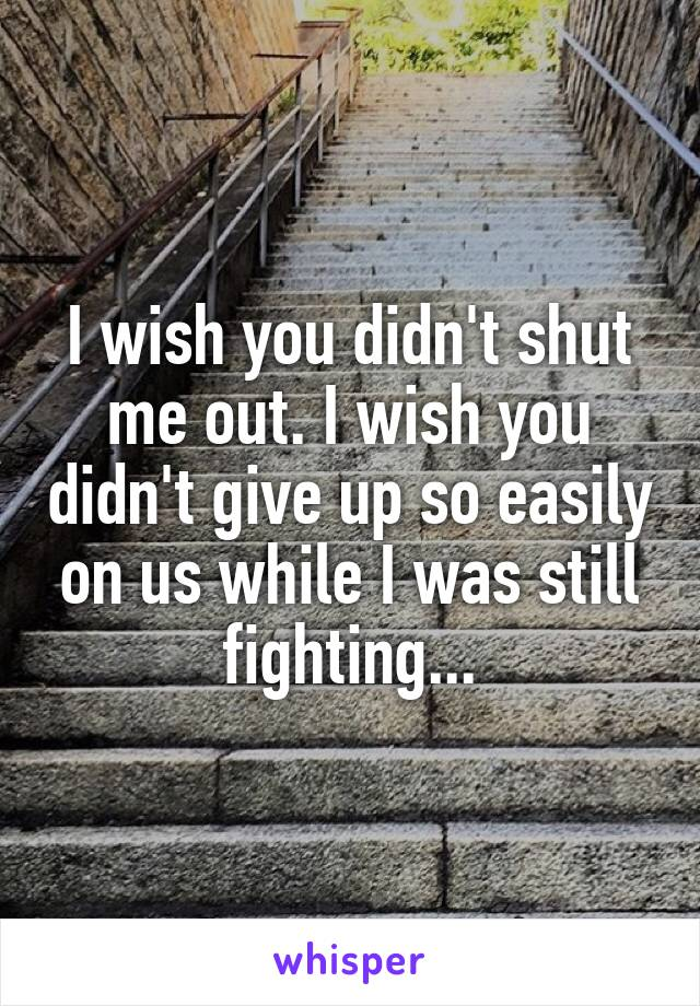 I wish you didn't shut me out. I wish you didn't give up so easily on us while I was still fighting...