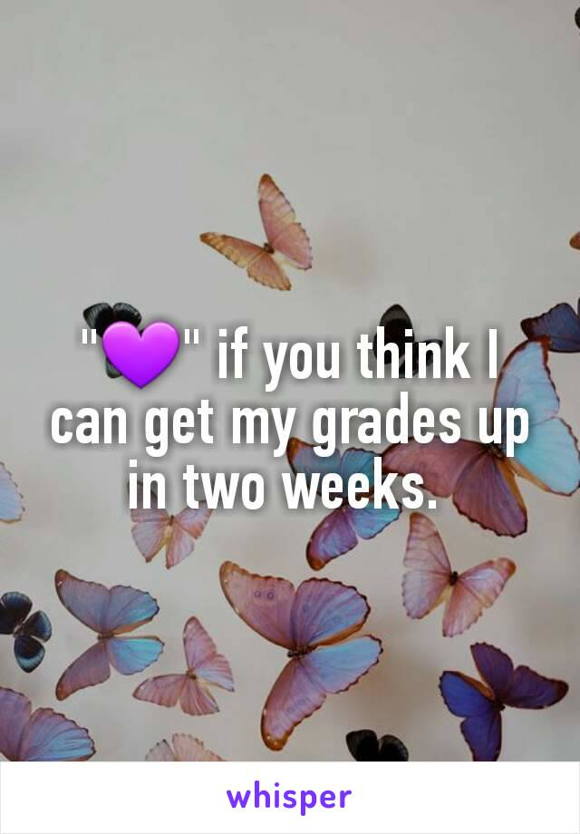 """💜"" if you think I can get my grades up in two weeks."