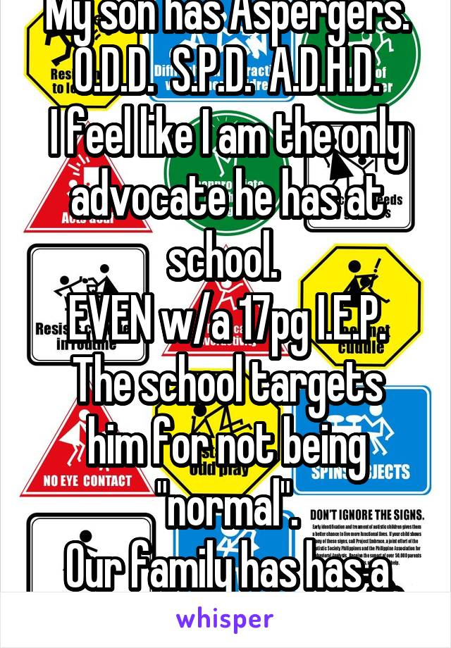 """My son has Aspergers. O.D.D.  S.P.D.  A.D.H.D. I feel like I am the only advocate he has at school.  EVEN w/a 17pg I.E.P. The school targets him for not being """"normal"""". Our family has has a Lawyer now"""