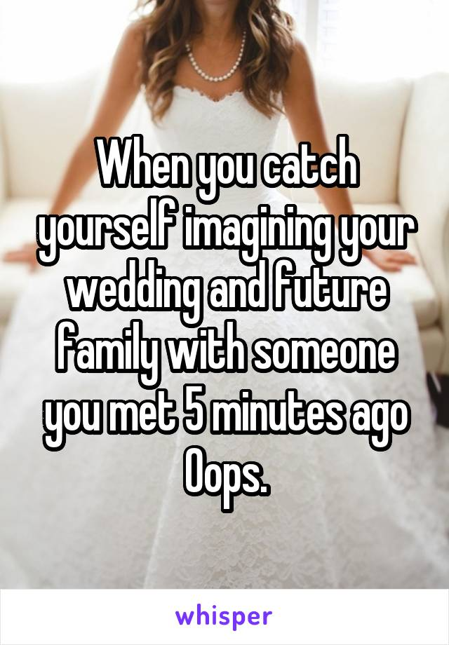 When you catch yourself imagining your wedding and future family with someone you met 5 minutes ago Oops.