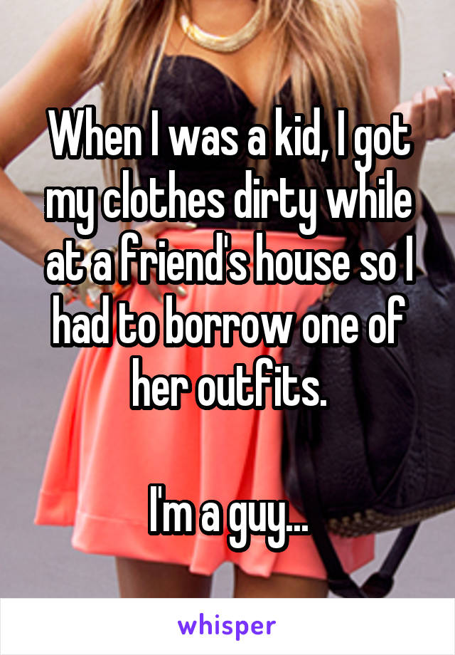 When I was a kid, I got my clothes dirty while at a friend's house so I had to borrow one of her outfits.  I'm a guy...