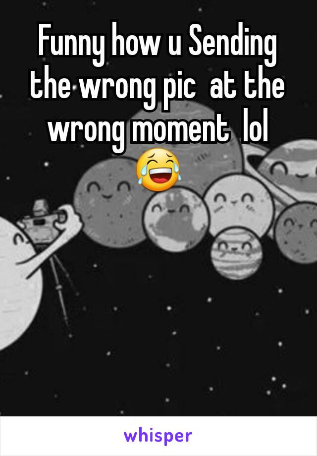 Funny how u Sending the wrong pic  at the wrong moment  lol 😂