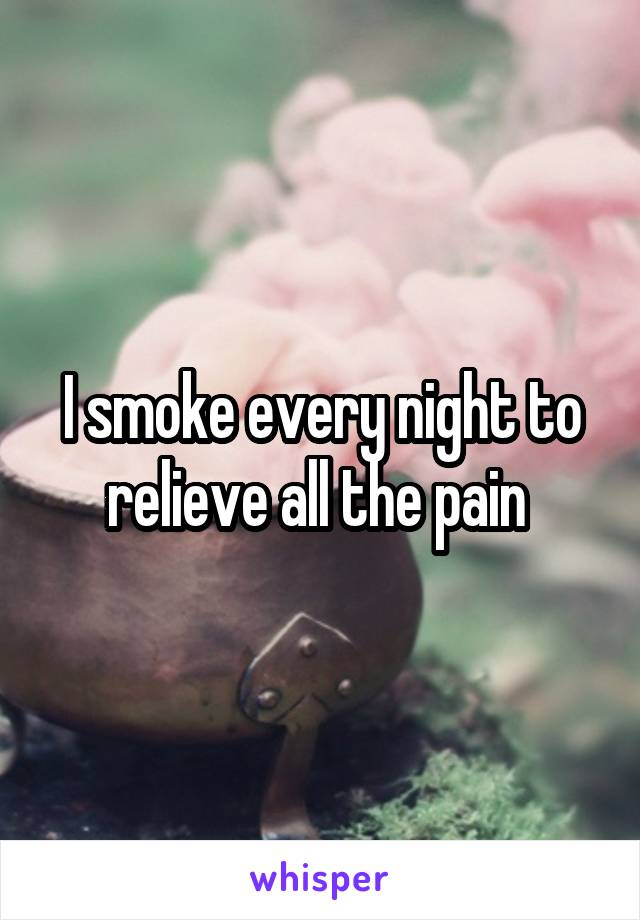 I smoke every night to relieve all the pain