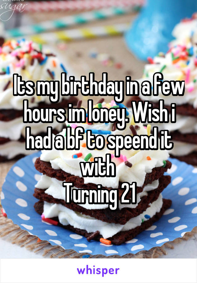 Its my birthday in a few hours im loney. Wish i had a bf to speend it with  Turning 21