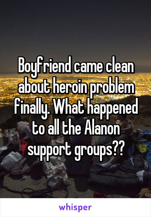 Boyfriend came clean about heroin problem finally. What happened to all the Alanon support groups??