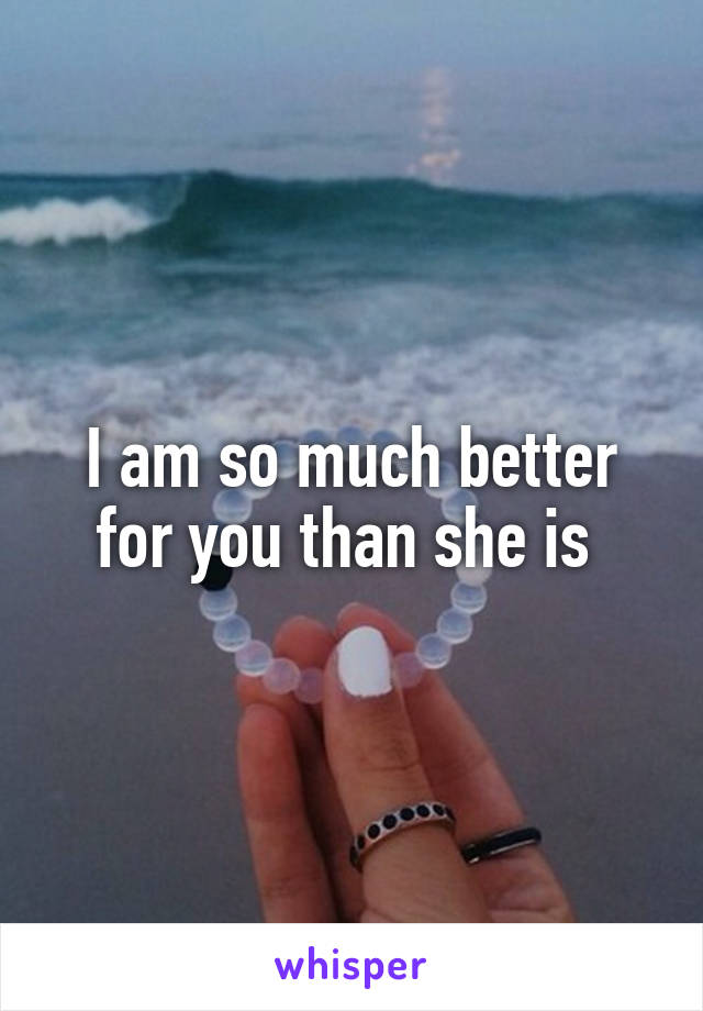 I am so much better for you than she is