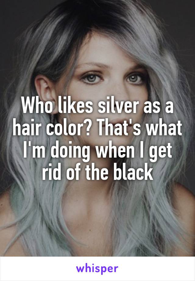 Who likes silver as a hair color? That's what I'm doing when I get rid of the black