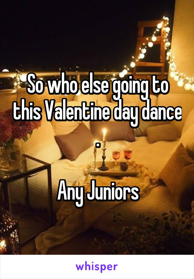 So who else going to this Valentine day dance .  Any Juniors