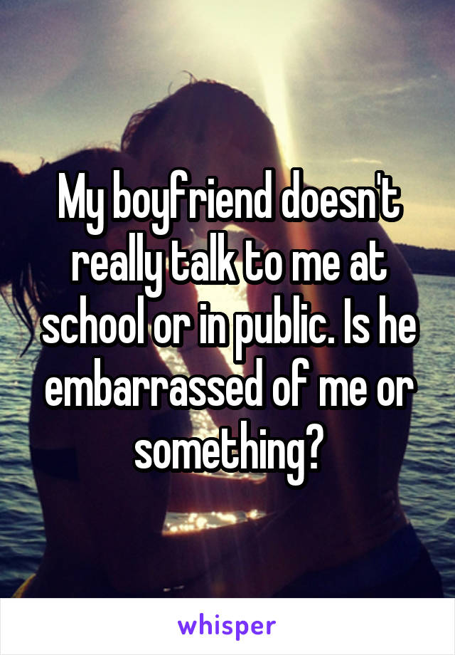 My boyfriend doesn't really talk to me at school or in public. Is he embarrassed of me or something?