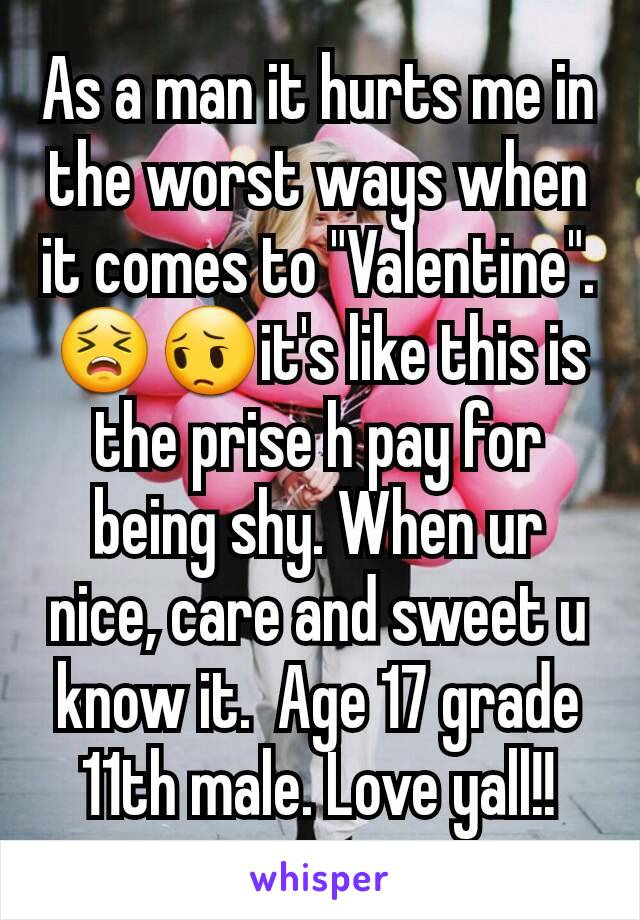 "As a man it hurts me in the worst ways when it comes to ""Valentine"".   😣😔it's like this is the prise h pay for being shy. When ur nice, care and sweet u know it.  Age 17 grade 11th male. Love yall!!"