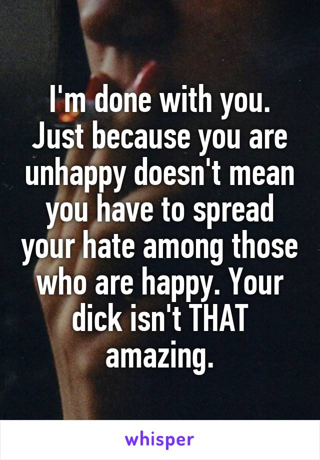 I'm done with you. Just because you are unhappy doesn't mean you have to spread your hate among those who are happy. Your dick isn't THAT amazing.