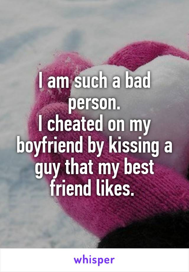I am such a bad person. I cheated on my boyfriend by kissing a guy that my best friend likes.
