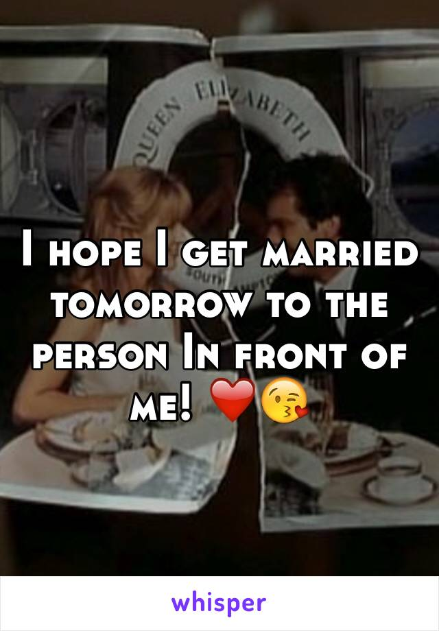 I hope I get married tomorrow to the person In front of me! ❤️😘