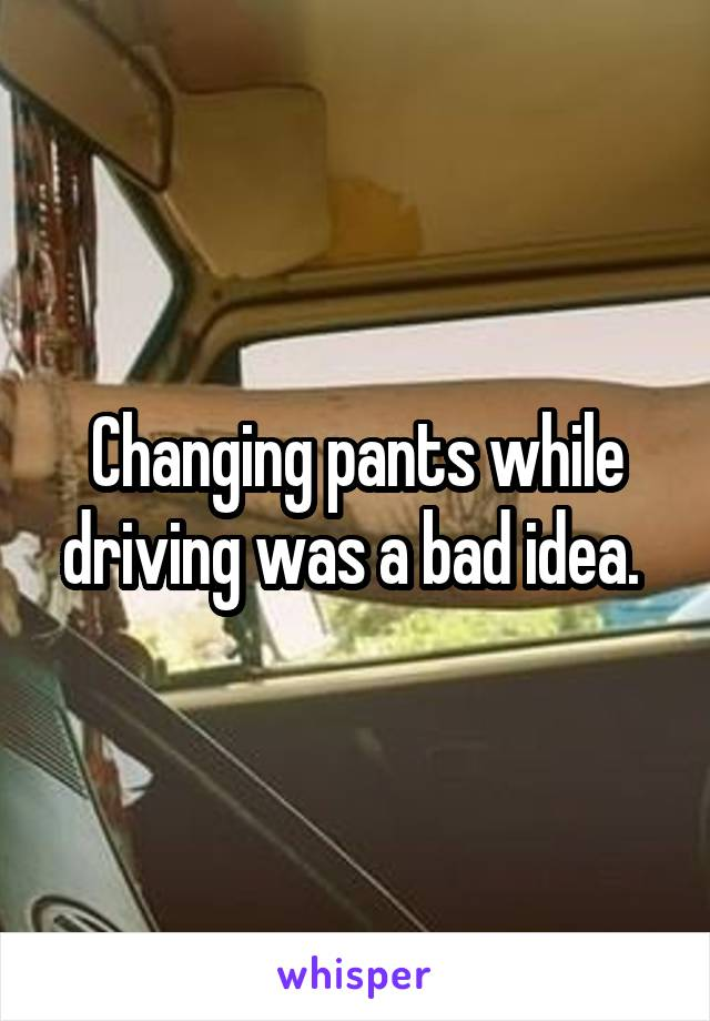 Changing pants while driving was a bad idea.