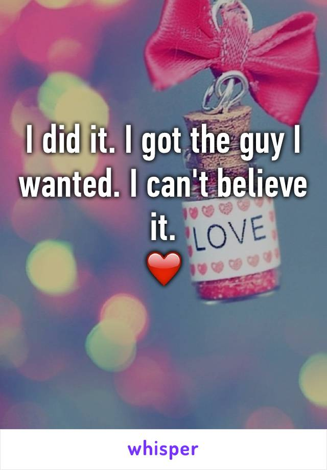 I did it. I got the guy I wanted. I can't believe it.  ❤️