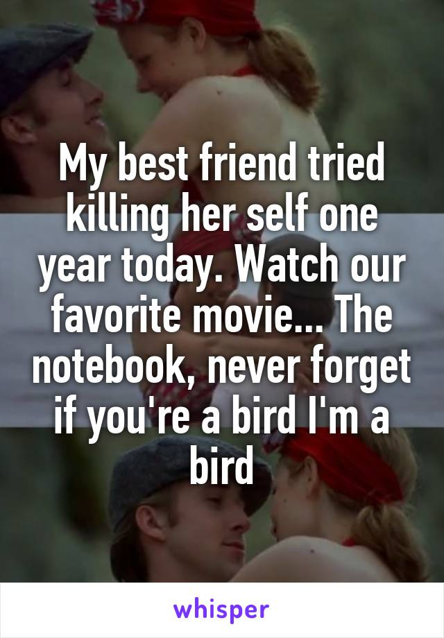 My best friend tried killing her self one year today. Watch our favorite movie... The notebook, never forget if you're a bird I'm a bird