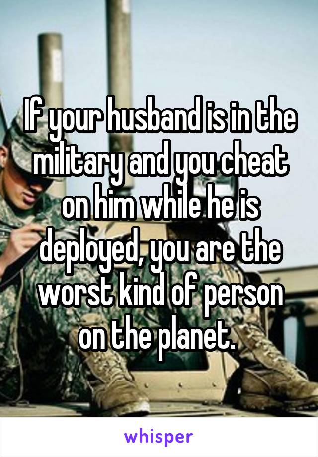 If your husband is in the military and you cheat on him while he is deployed, you are the worst kind of person on the planet.