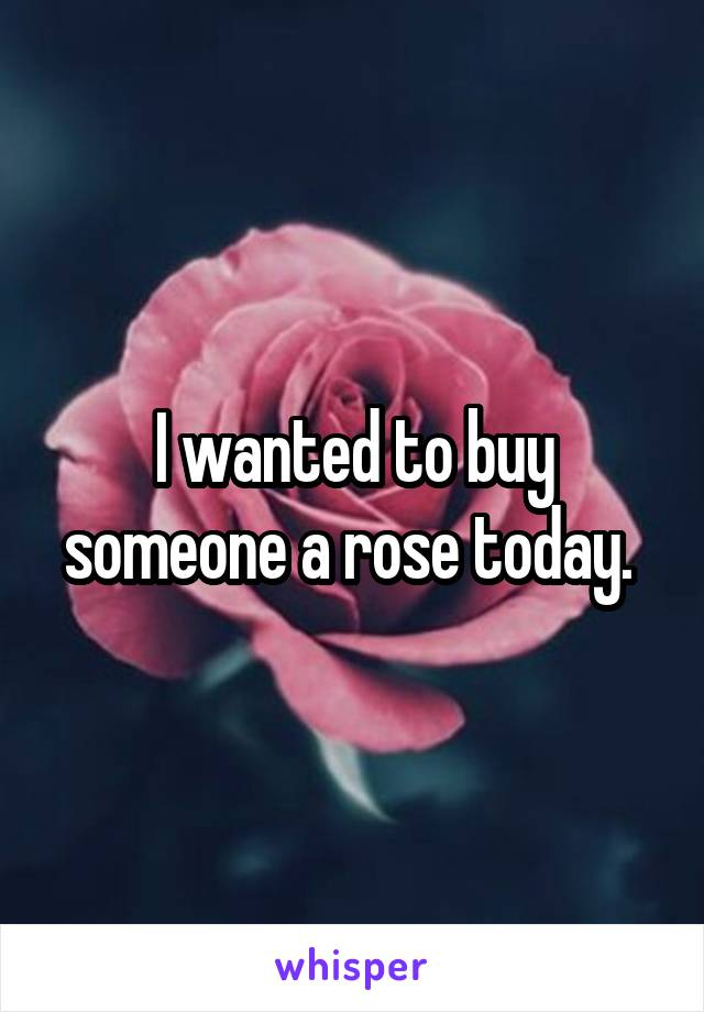 I wanted to buy someone a rose today.