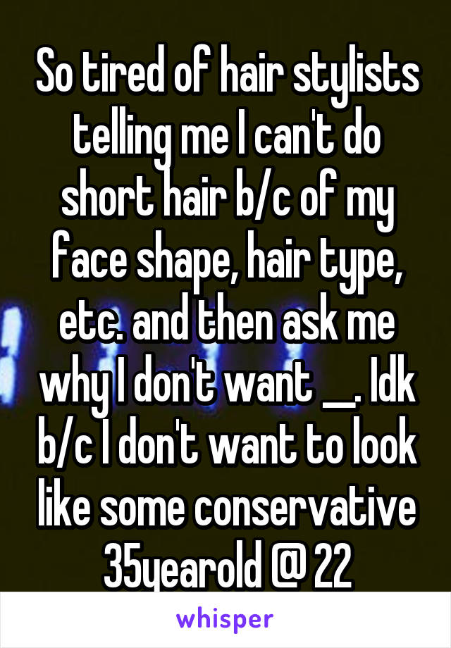 So tired of hair stylists telling me I can't do short hair b/c of my face shape, hair type, etc. and then ask me why I don't want __. Idk b/c I don't want to look like some conservative 35yearold @ 22