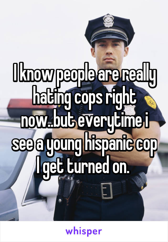 I know people are really hating cops right now..but everytime i see a young hispanic cop I get turned on.