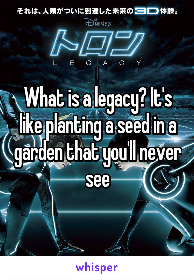 What is a legacy? It's like planting a seed in a garden that you'll never see