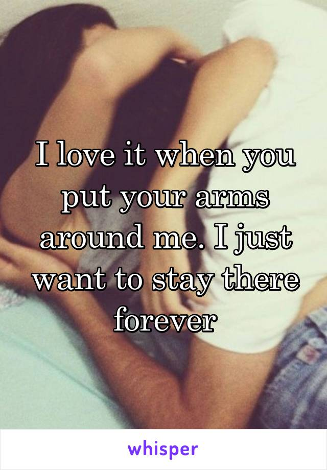 I love it when you put your arms around me. I just want to stay there forever