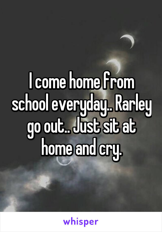I come home from school everyday.. Rarley go out.. Just sit at home and cry.