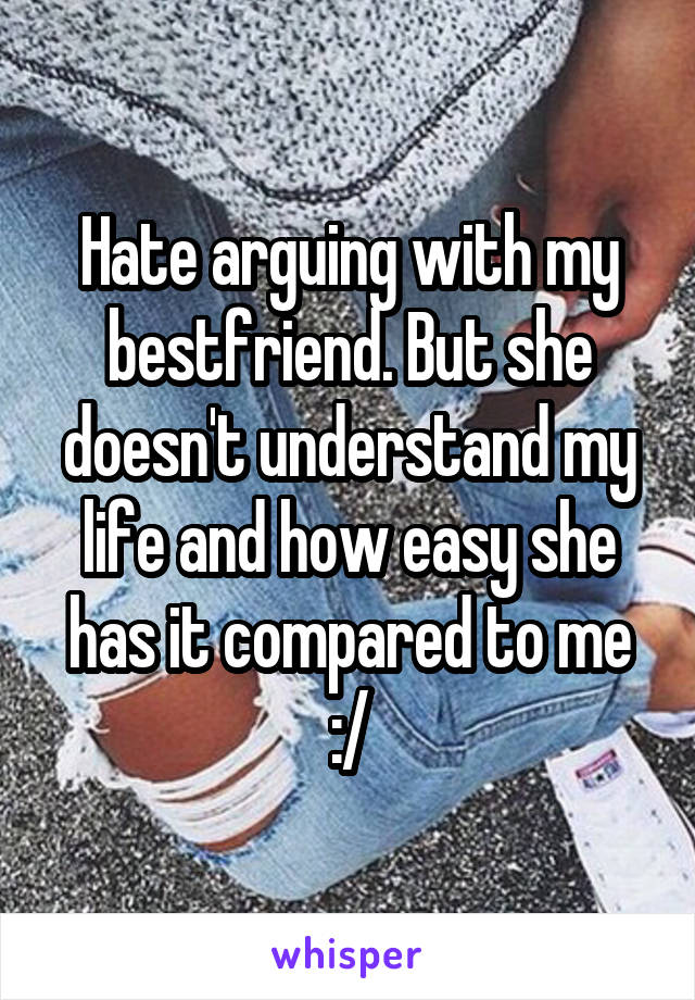 Hate arguing with my bestfriend. But she doesn't understand my life and how easy she has it compared to me :/