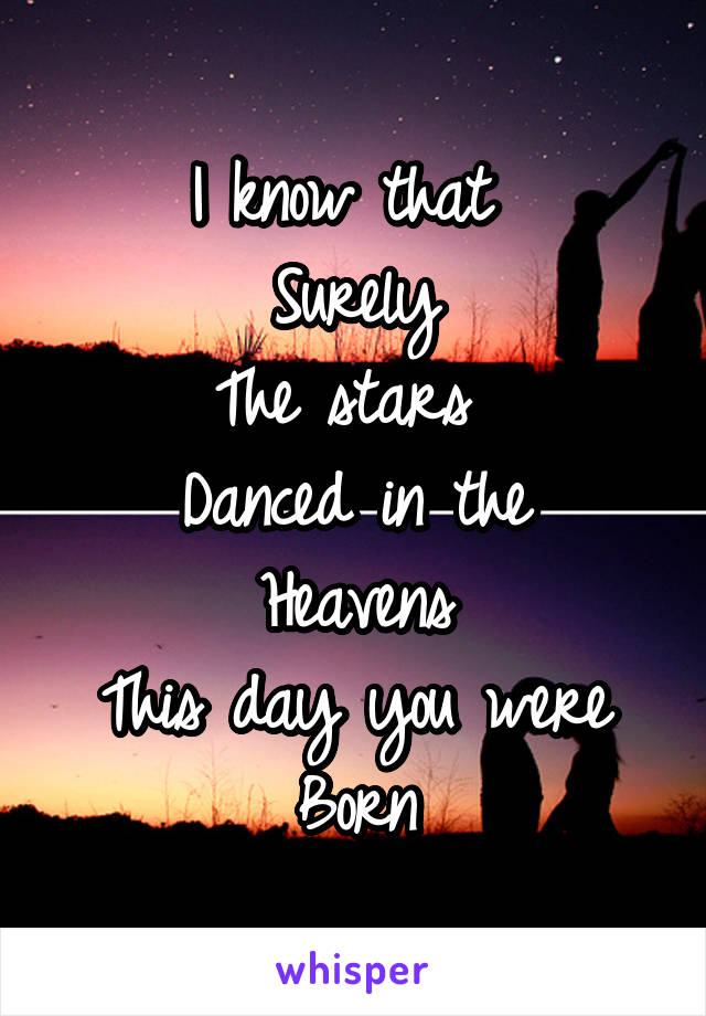 I know that  Surely The stars  Danced in the Heavens This day you were Born