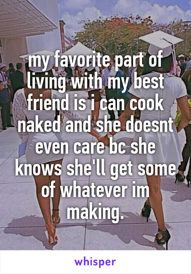 my favorite part of living with my best friend is i can cook naked and she doesnt even care bc she knows she'll get some of whatever im making.
