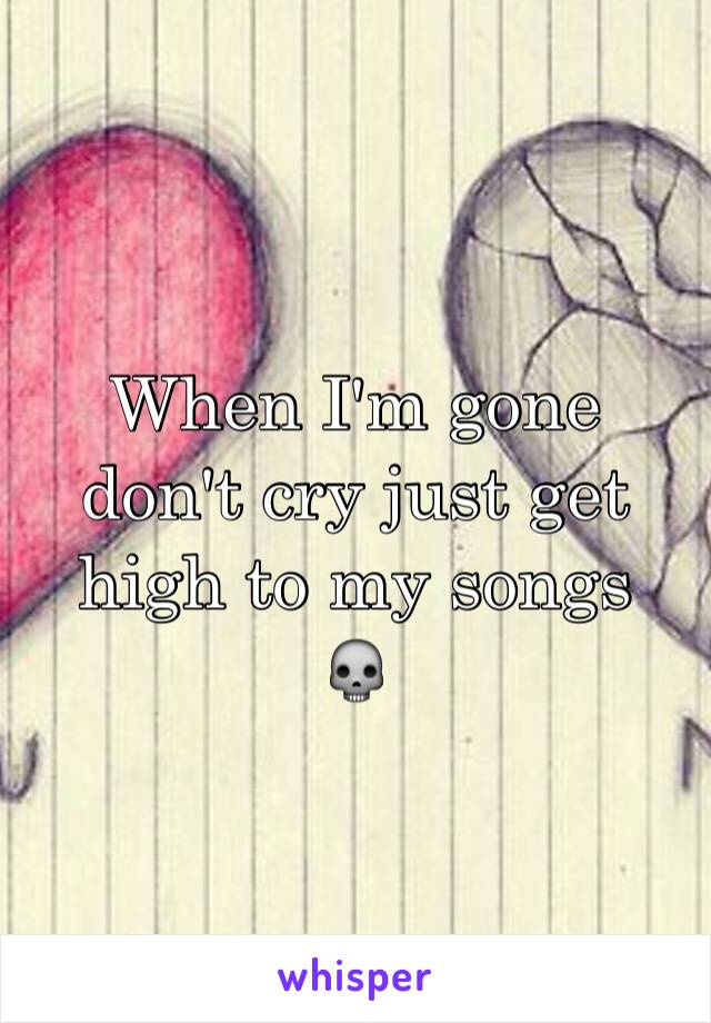 When I'm gone don't cry just get high to my songs  💀