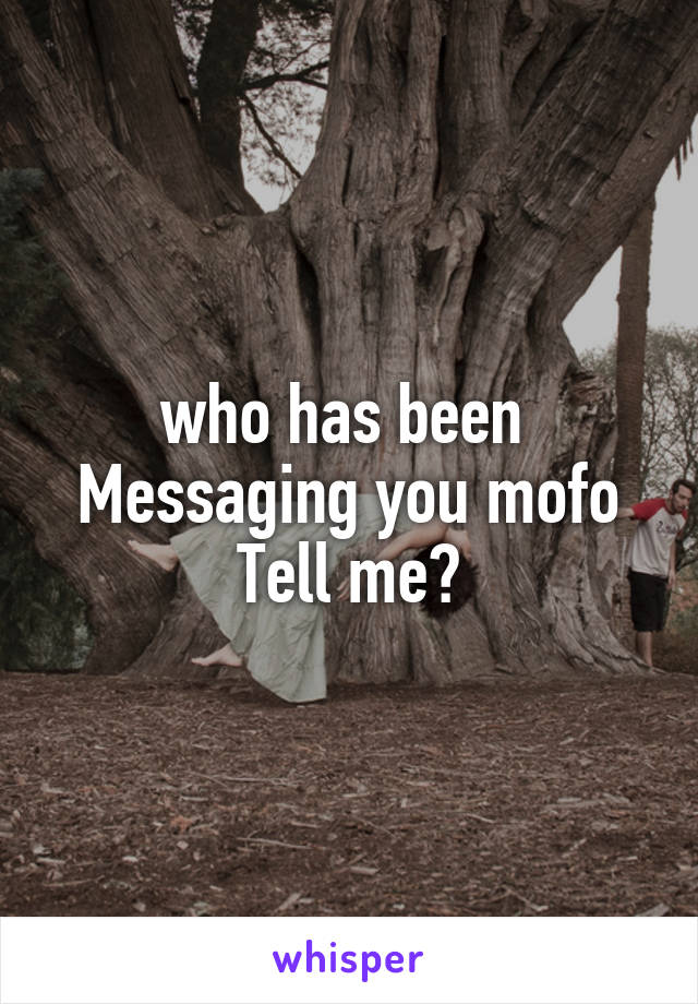 who has been  Messaging you mofo Tell me?