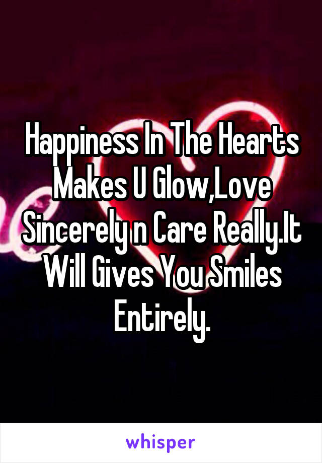 Happiness In The Hearts Makes U Glow,Love Sincerely n Care Really.It Will Gives You Smiles Entirely.